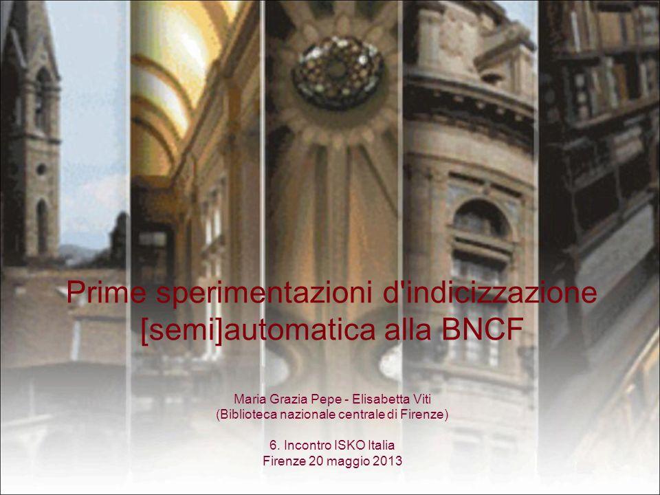 Prime sperimentazioni d indicizzazione [semi]automatica alla BNCF Maria Grazia Pepe - Elisabetta Viti (Biblioteca nazionale centrale di Firenze) 6.